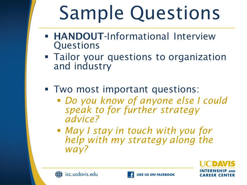 Sample Questions  HANDOUT-Informational Interview Questions  Tailor your questions to organization and industry  Two most important questions:  Do you know of anyone else I could speak to for further strategy advice.