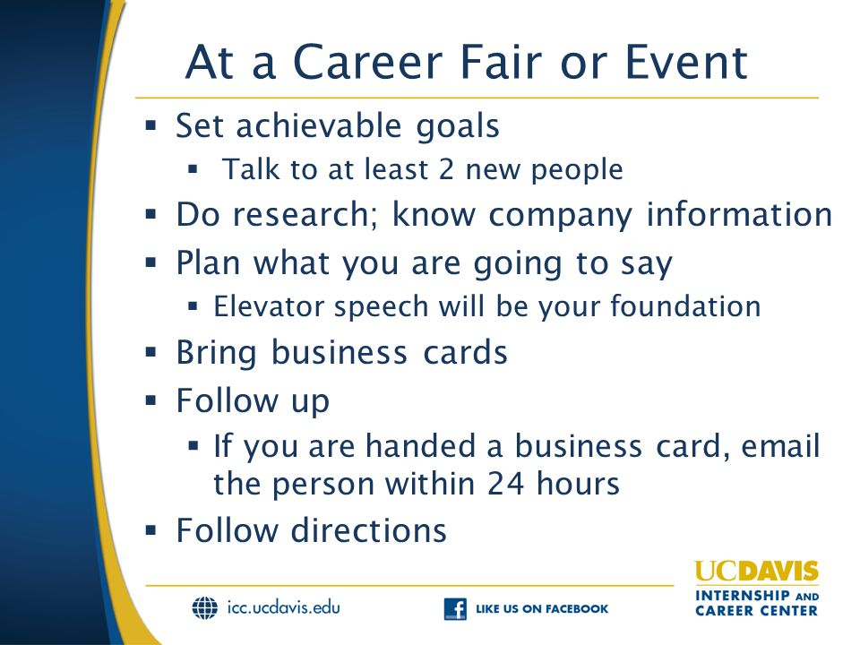 At a Career Fair or Event  Set achievable goals  Talk to at least 2 new people  Do research; know company information  Plan what you are going to