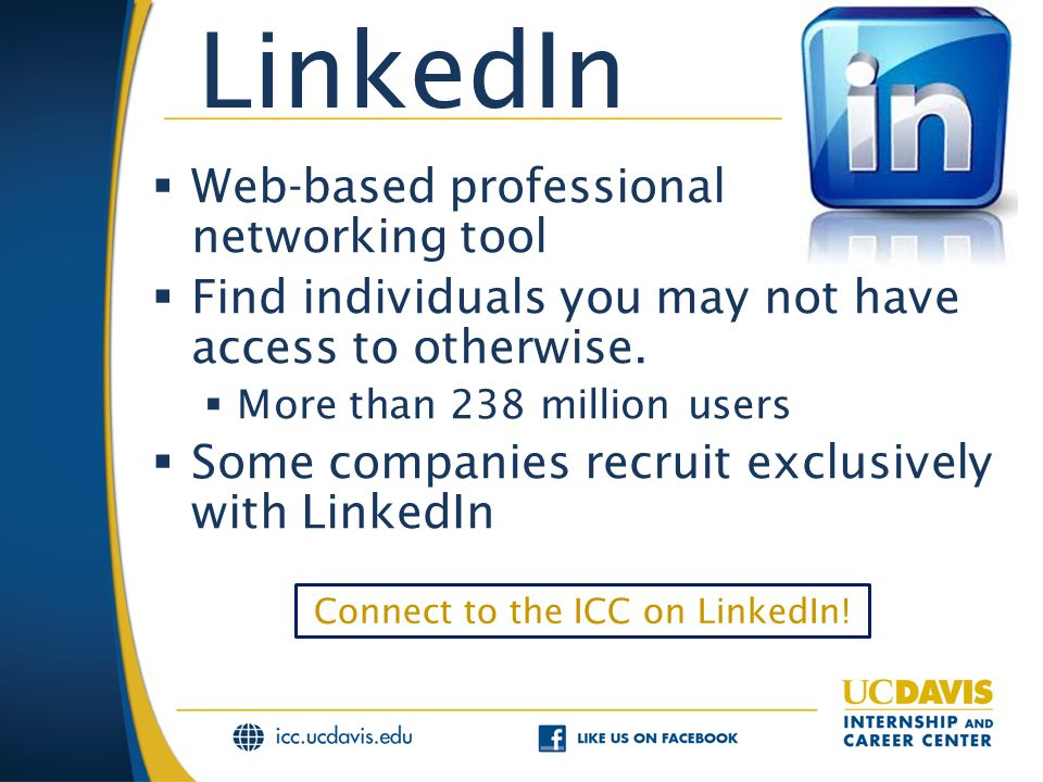 LinkedIn  Web-based professional networking tool  Find individuals you may not have access to otherwise.  More than 238 million users  Some compan