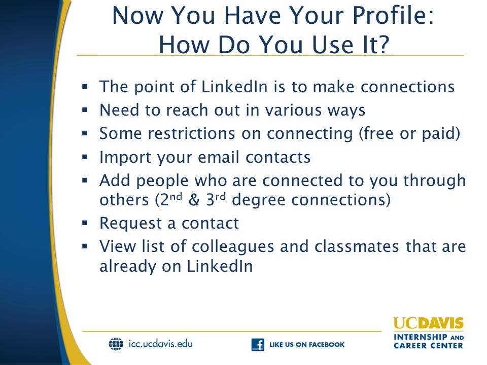 Now You Have Your Profile: How Do You Use It?  The point of LinkedIn is to make connections  Need to reach out in various ways  Some restrictions o