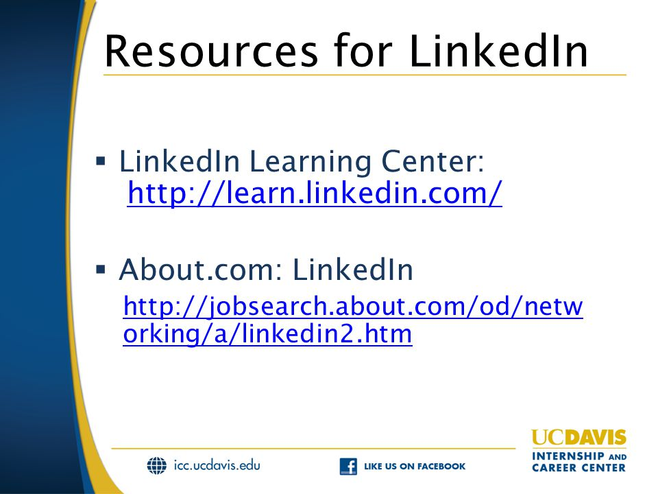 Resources for LinkedIn  LinkedIn Learning Center: http://learn.linkedin.com/ http://learn.linkedin.com/  About.com: LinkedIn http://jobsearch.about.com/od/netw orking/a/linkedin2.htm