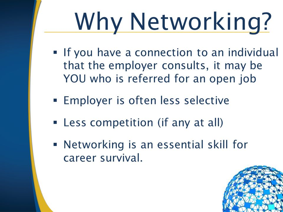 Why Networking?  If you have a connection to an individual that the employer consults, it may be YOU who is referred for an open job  Employer is of