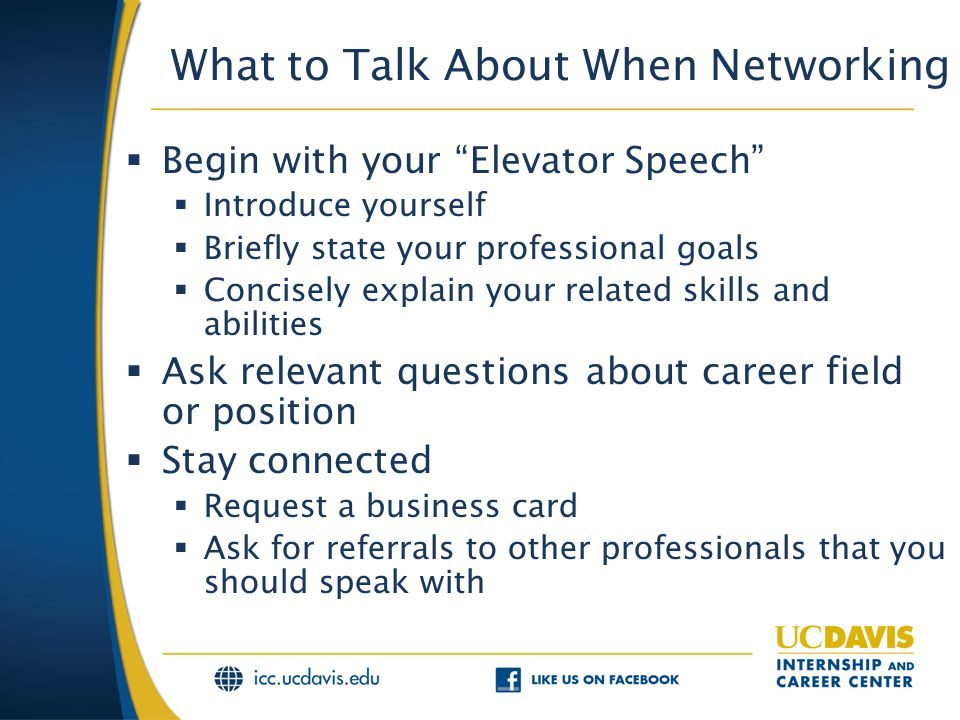 What to Talk About When Networking  Begin with your Elevator Speech  Introduce yourself  Briefly state your professional goals  Concisely explain your related skills and abilities  Ask relevant questions about career field or position  Stay connected  Request a business card  Ask for referrals to other professionals that you should speak with