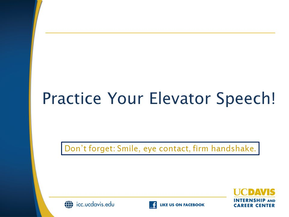 Practice Your Elevator Speech! Don't forget: Smile, eye contact, firm handshake.