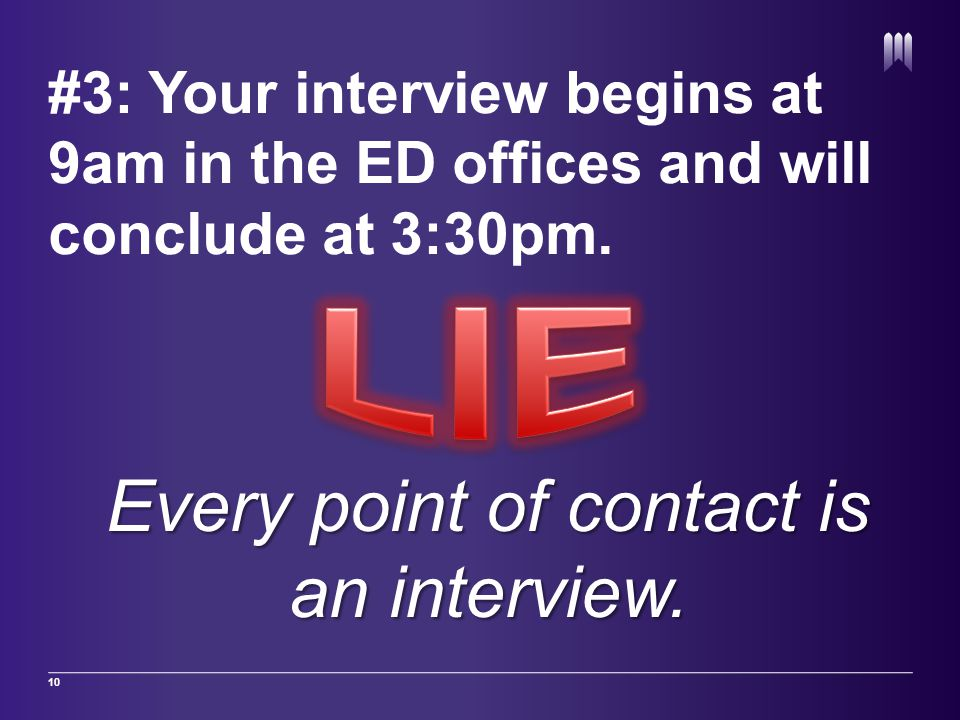 #3: Your interview begins at 9am in the ED offices and will conclude at 3:30pm. 10 Every point of contact is an interview.