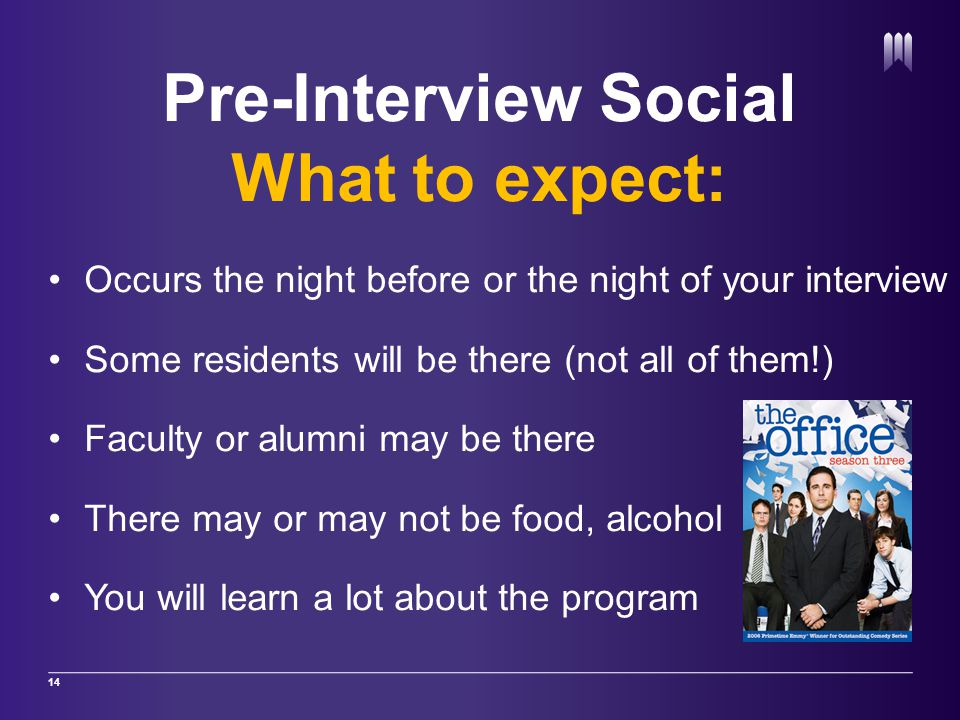 Pre-Interview Social What to expect: Occurs the night before or the night of your interview Some residents will be there (not all of them!) Faculty or alumni may be there There may or may not be food, alcohol You will learn a lot about the program 14