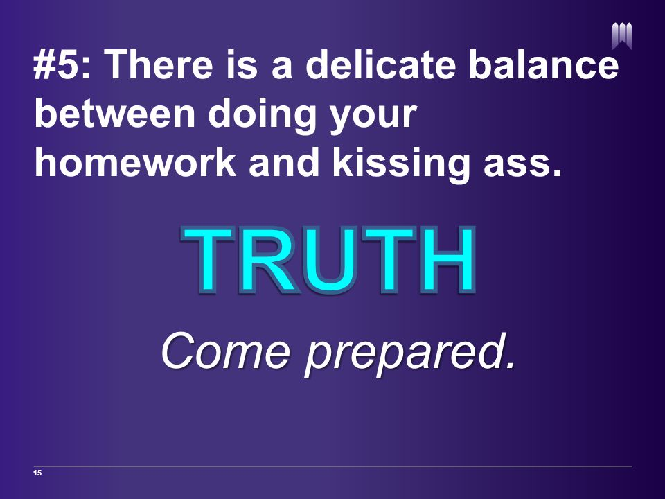 #5: There is a delicate balance between doing your homework and kissing ass. 15 Come prepared.