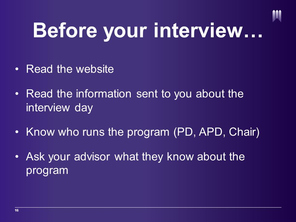 Before your interview… Read the website Read the information sent to you about the interview day Know who runs the program (PD, APD, Chair) Ask your a