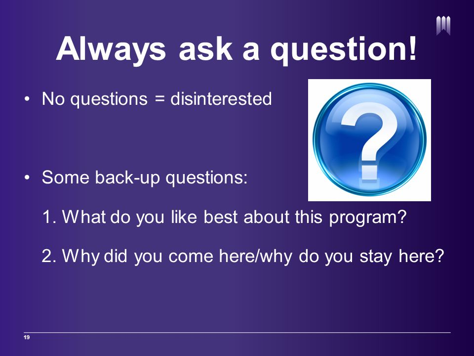 Always ask a question.No questions = disinterested Some back-up questions: 1.