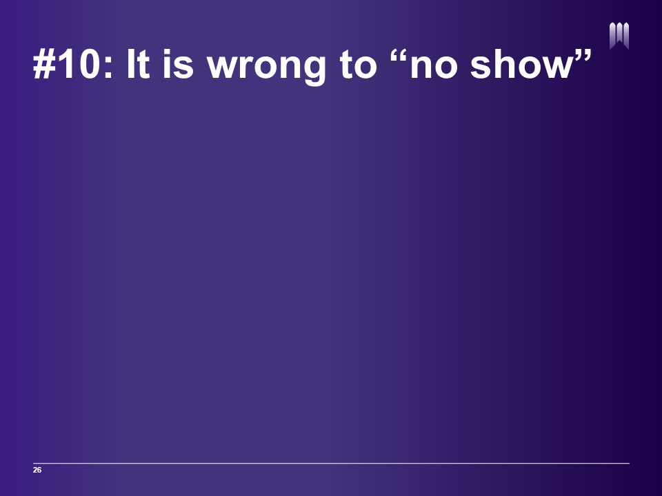 "#10: It is wrong to ""no show"" 26"