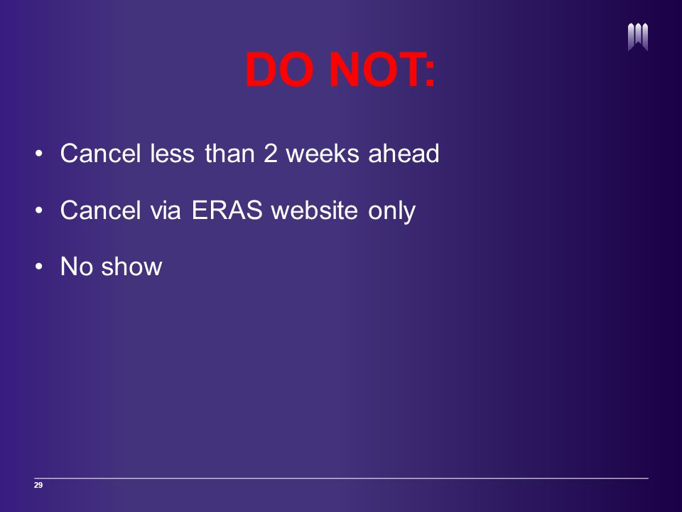 DO NOT: Cancel less than 2 weeks ahead Cancel via ERAS website only No show 29