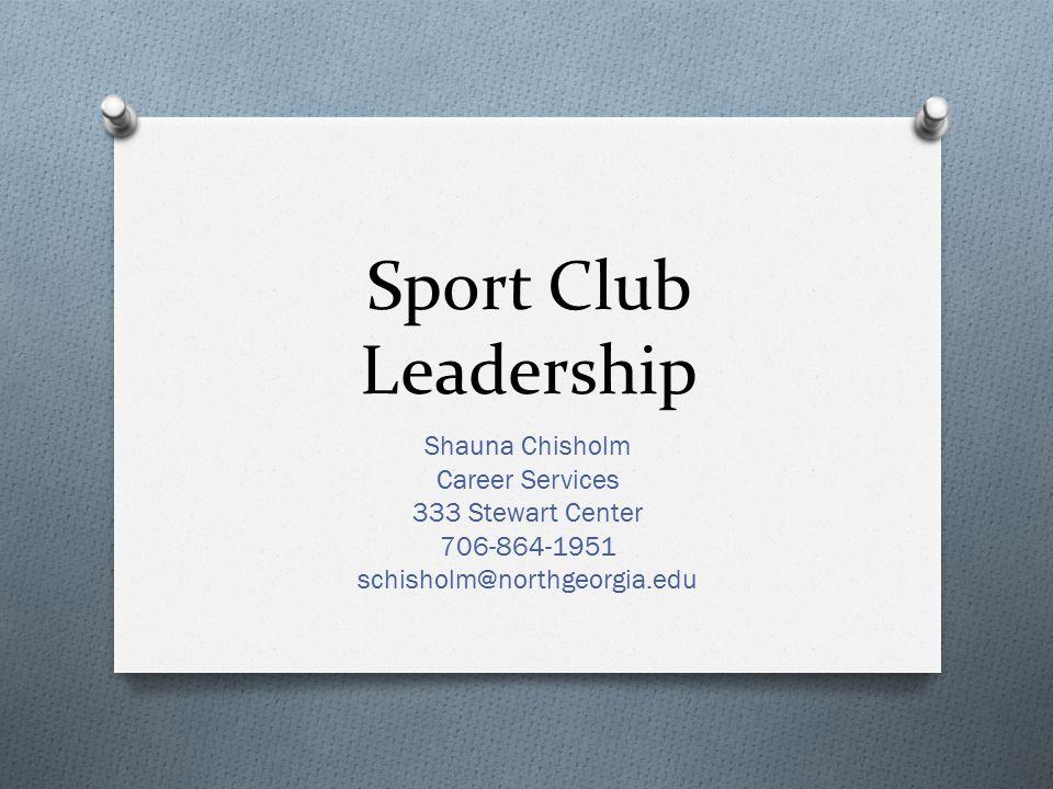 Sport Club Leadership Shauna Chisholm Career Services 333 Stewart Center 706-864-1951 schisholm@northgeorgia.edu