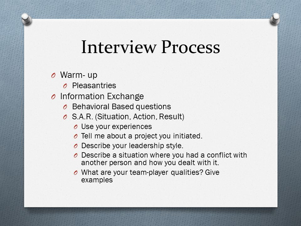 Interview Process O Warm- up O Pleasantries O Information Exchange O Behavioral Based questions O S.A.R.