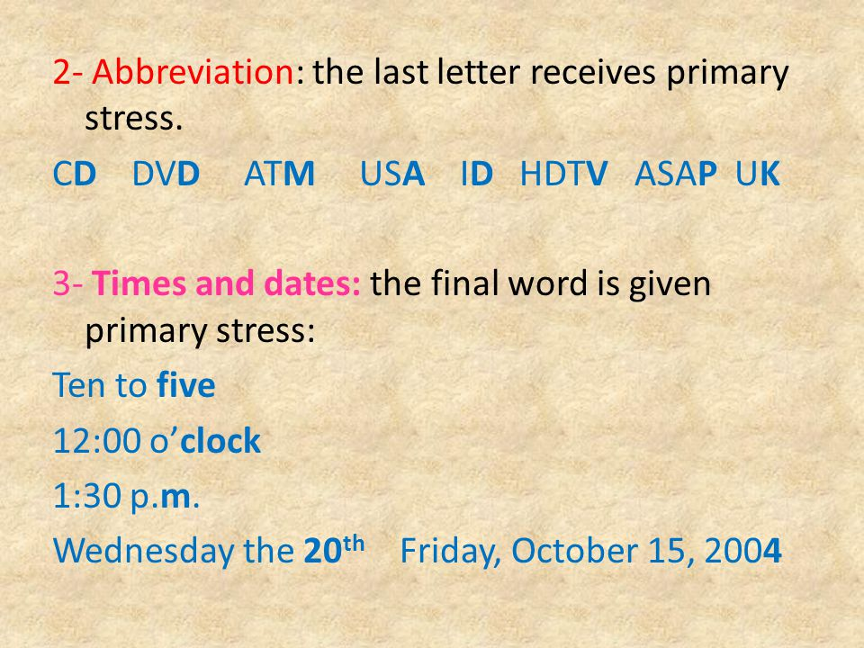 2- Abbreviation: the last letter receives primary stress. CD DVD ATM USA ID HDTV ASAP UK 3- Times and dates: the final word is given primary stress: T