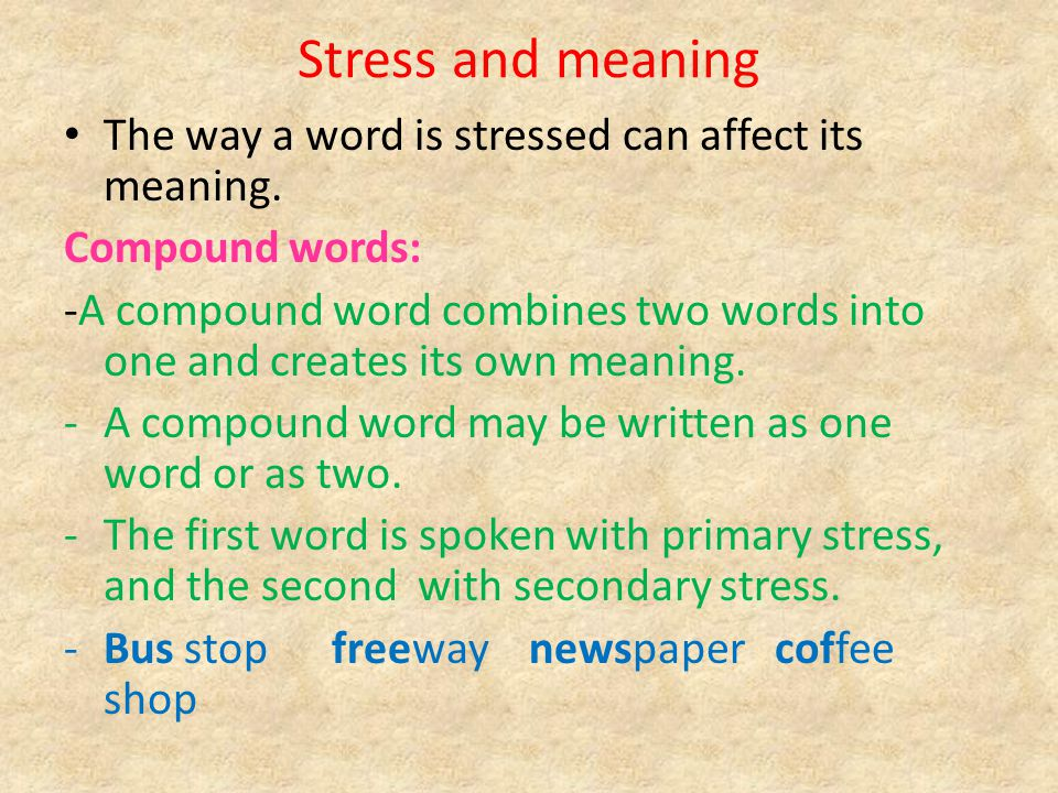 Stress and meaning The way a word is stressed can affect its meaning. Compound words: -A compound word combines two words into one and creates its own
