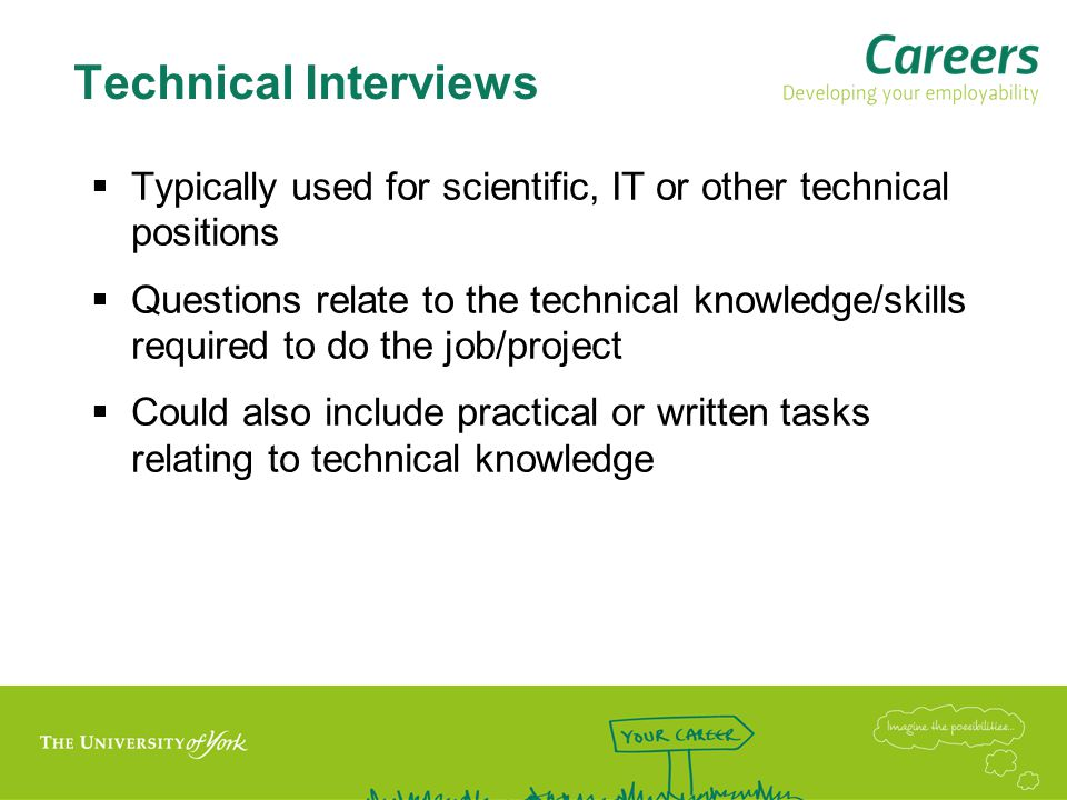 Technical Interviews  Typically used for scientific, IT or other technical positions  Questions relate to the technical knowledge/skills required to do the job/project  Could also include practical or written tasks relating to technical knowledge