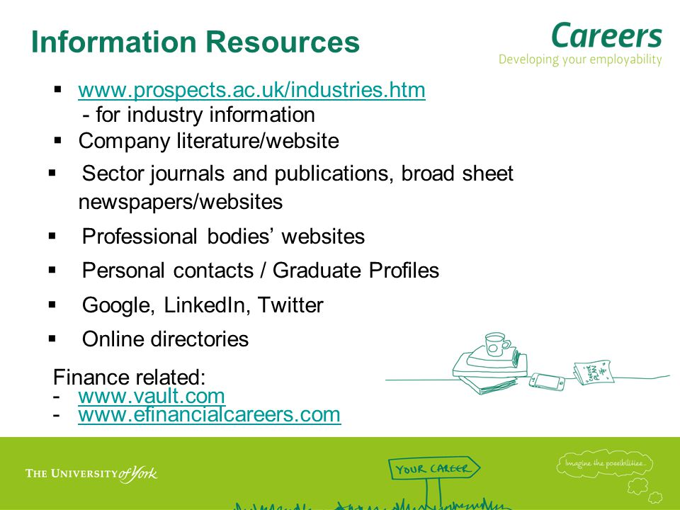 Information Resources  www.prospects.ac.uk/industries.htm www.prospects.ac.uk/industries.htm - for industry information  Company literature/website  Sector journals and publications, broad sheet newspapers/websites  Professional bodies' websites  Personal contacts / Graduate Profiles  Google, LinkedIn, Twitter  Online directories Finance related: -www.vault.comwww.vault.com -www.efinancialcareers.comwww.efinancialcareers.com