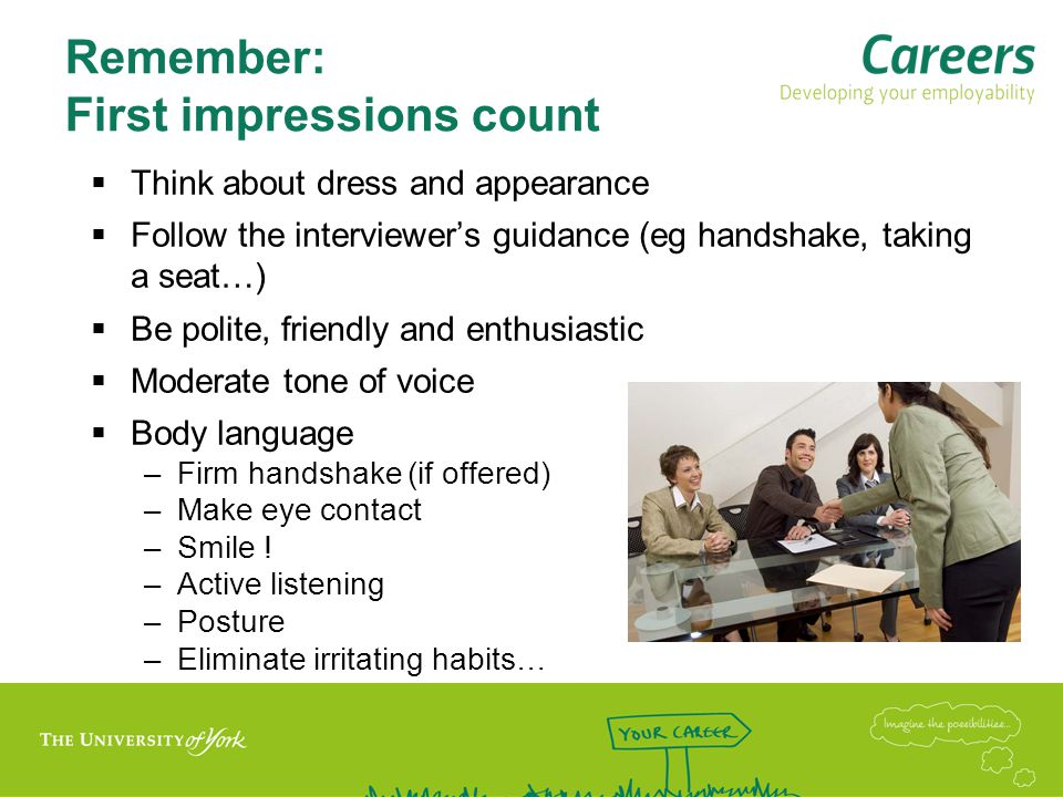 Remember: First impressions count  Think about dress and appearance  Follow the interviewer's guidance (eg handshake, taking a seat…)  Be polite, friendly and enthusiastic  Moderate tone of voice  Body language –Firm handshake (if offered) –Make eye contact –Smile .
