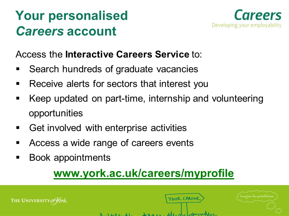 Your personalised Careers account Access the Interactive Careers Service to:  Search hundreds of graduate vacancies  Receive alerts for sectors that interest you  Keep updated on part-time, internship and volunteering opportunities  Get involved with enterprise activities  Access a wide range of careers events  Book appointments www.york.ac.uk/careers/myprofile