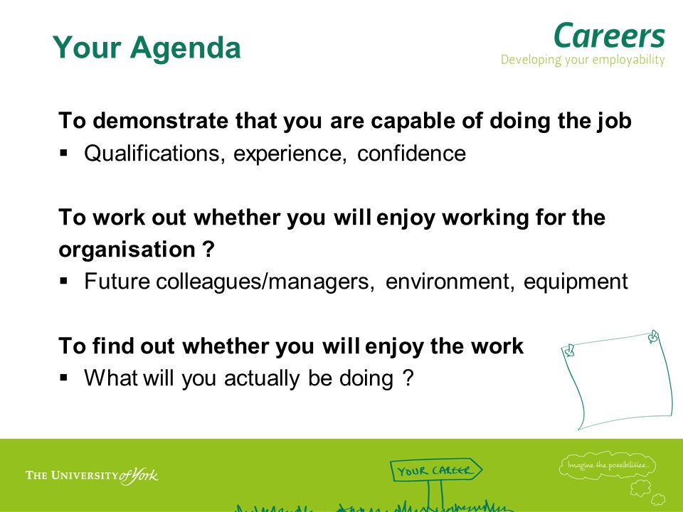 Your Agenda To demonstrate that you are capable of doing the job  Qualifications, experience, confidence To work out whether you will enjoy working for the organisation .