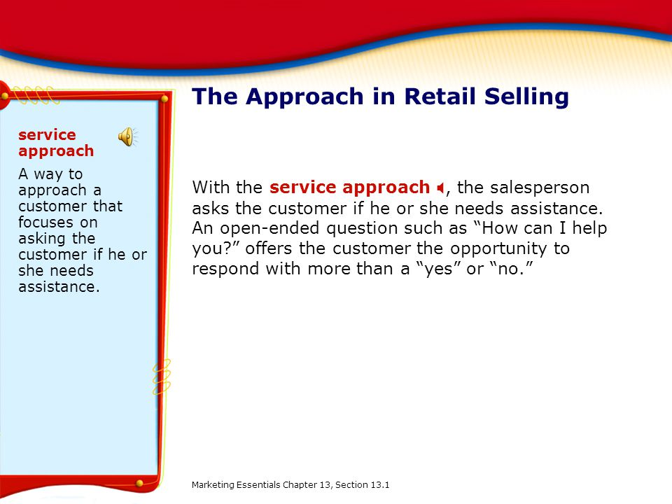 The Approach in Retail Selling With the service approach , the salesperson asks the customer if he or she needs assistance. An open-ended question su
