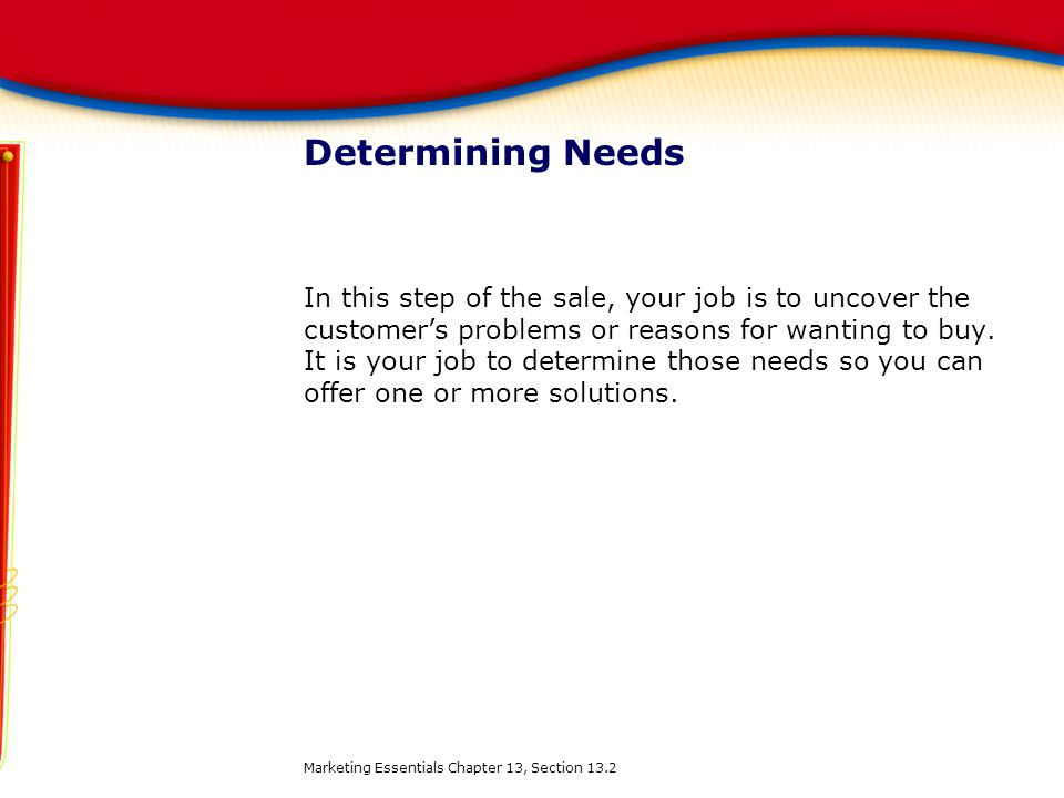 Determining Needs In this step of the sale, your job is to uncover the customer's problems or reasons for wanting to buy. It is your job to determine