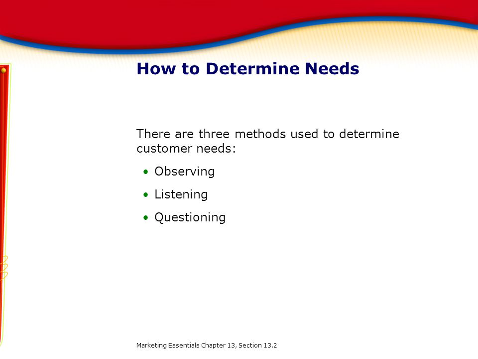 How to Determine Needs There are three methods used to determine customer needs: Observing Listening Questioning Marketing Essentials Chapter 13, Sect