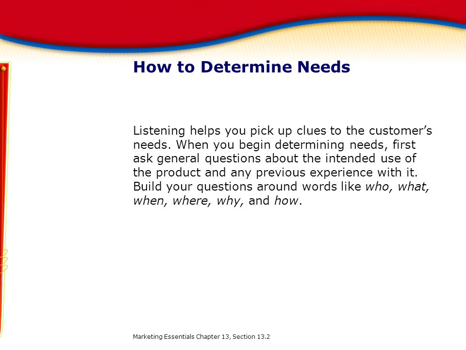 How to Determine Needs Listening helps you pick up clues to the customer's needs. When you begin determining needs, first ask general questions about
