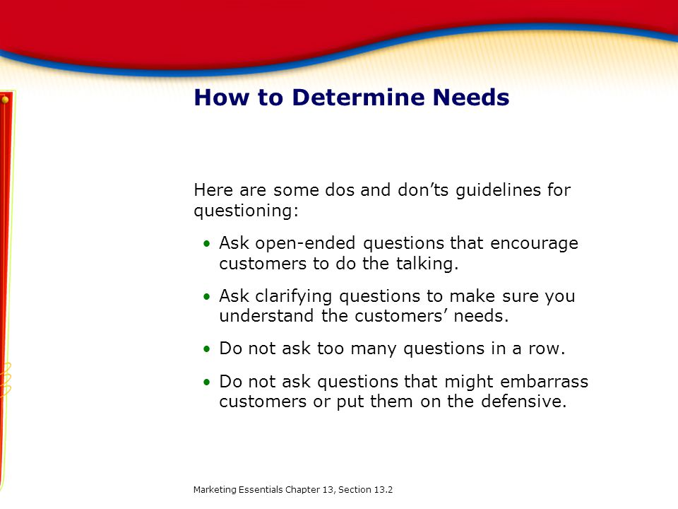 How to Determine Needs Here are some dos and don'ts guidelines for questioning: Ask open-ended questions that encourage customers to do the talking. A