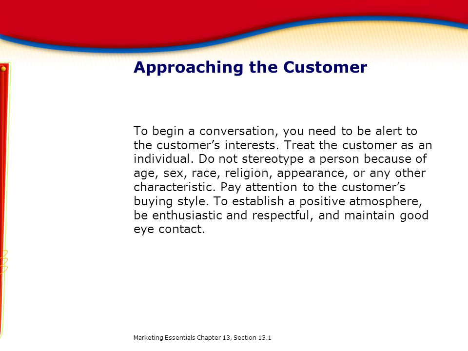 Approaching the Customer To begin a conversation, you need to be alert to the customer's interests. Treat the customer as an individual. Do not stereo