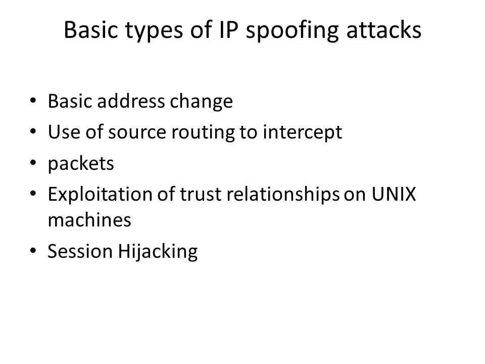 Basic types of IP spoofing attacks Basic address change Use of source routing to intercept packets Exploitation of trust relationships on UNIX machines Session Hijacking