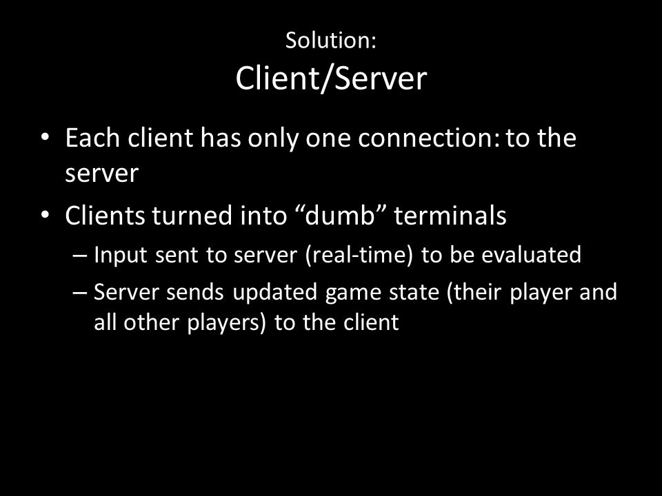 Solution: Client/Server Each client has only one connection: to the server Clients turned into dumb terminals – Input sent to server (real-time) to be evaluated – Server sends updated game state (their player and all other players) to the client