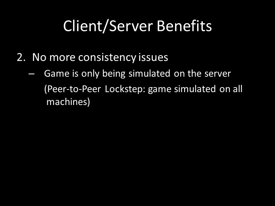 2.No more consistency issues – Game is only being simulated on the server (Peer-to-Peer Lockstep: game simulated on all machines) Client/Server Benefits