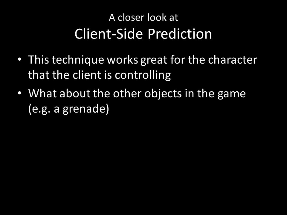 A closer look at Client-Side Prediction This technique works great for the character that the client is controlling What about the other objects in the game (e.g.