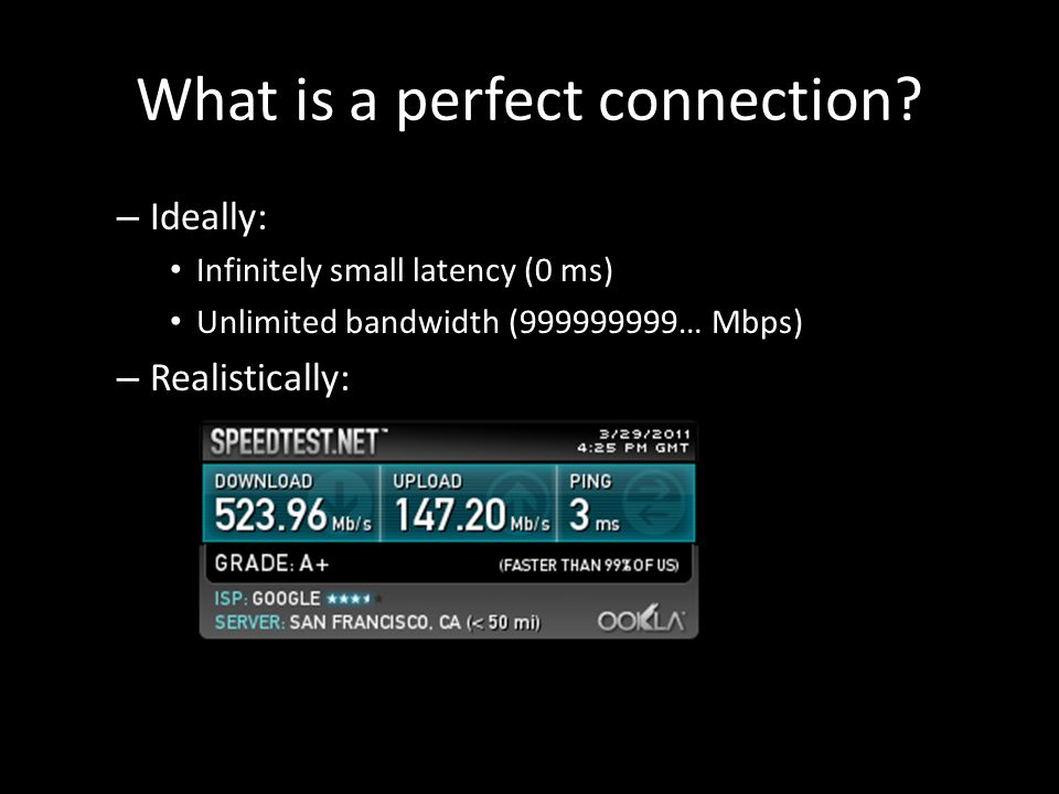 – Ideally: Infinitely small latency (0 ms) Unlimited bandwidth (999999999… Mbps) – Realistically: What is a perfect connection