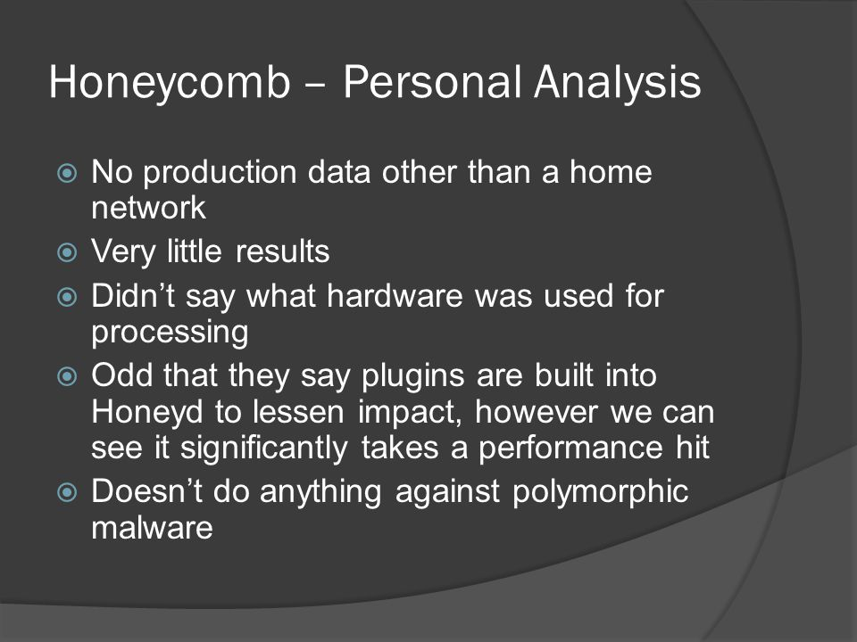 Honeycomb – Personal Analysis  No production data other than a home network  Very little results  Didn't say what hardware was used for processing  Odd that they say plugins are built into Honeyd to lessen impact, however we can see it significantly takes a performance hit  Doesn't do anything against polymorphic malware