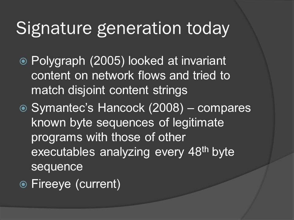 Signature generation today  Polygraph (2005) looked at invariant content on network flows and tried to match disjoint content strings  Symantec's Hancock (2008) – compares known byte sequences of legitimate programs with those of other executables analyzing every 48 th byte sequence  Fireeye (current)