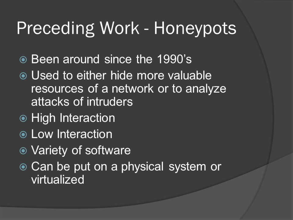 Preceding Work - Honeypots  Been around since the 1990's  Used to either hide more valuable resources of a network or to analyze attacks of intruders  High Interaction  Low Interaction  Variety of software  Can be put on a physical system or virtualized
