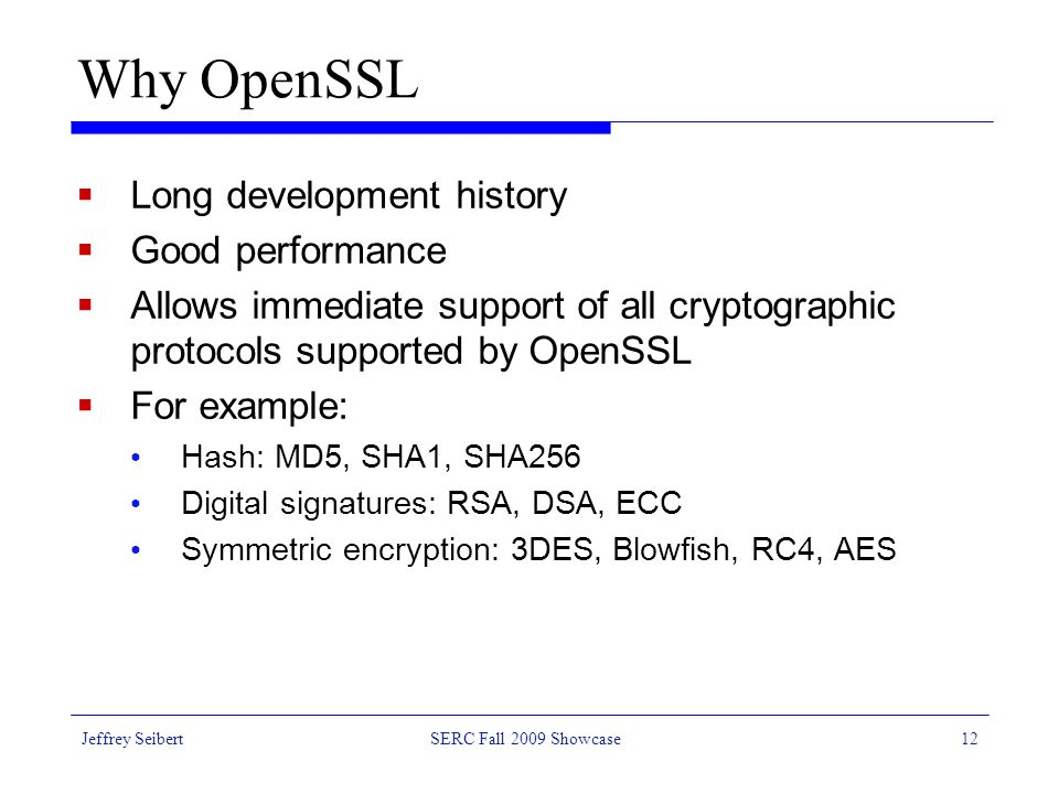 Jeffrey SeibertSERC Fall 2009 Showcase12 Why OpenSSL  Long development history  Good performance  Allows immediate support of all cryptographic protocols supported by OpenSSL  For example: Hash: MD5, SHA1, SHA256 Digital signatures: RSA, DSA, ECC Symmetric encryption: 3DES, Blowfish, RC4, AES