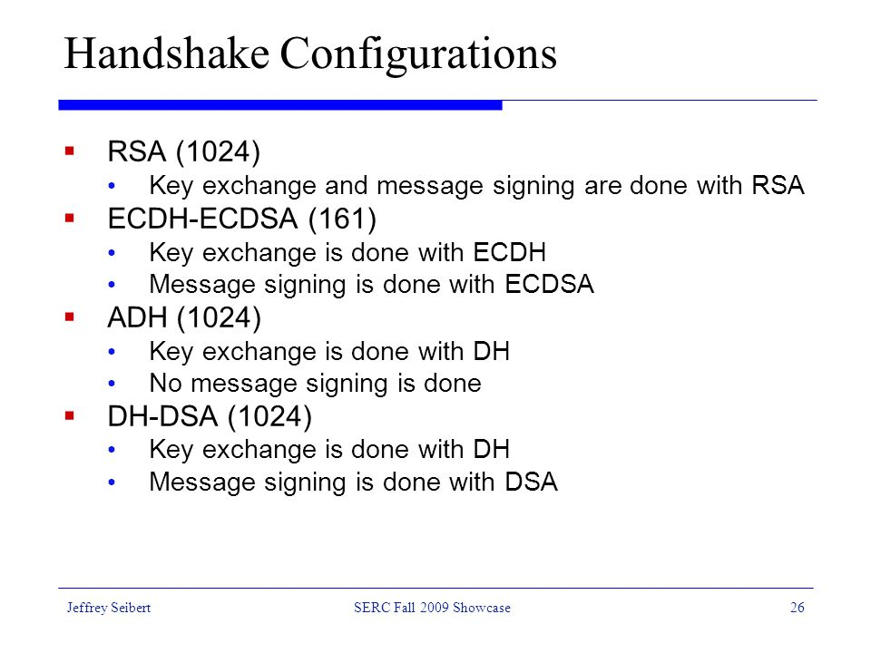 Jeffrey SeibertSERC Fall 2009 Showcase26 Handshake Configurations  RSA (1024) Key exchange and message signing are done with RSA  ECDH-ECDSA (161) Key exchange is done with ECDH Message signing is done with ECDSA  ADH (1024) Key exchange is done with DH No message signing is done  DH-DSA (1024) Key exchange is done with DH Message signing is done with DSA