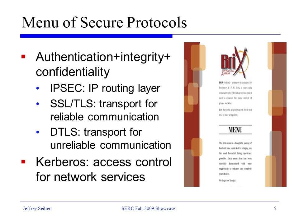 Jeffrey SeibertSERC Fall 2009 Showcase5 Menu of Secure Protocols  Authentication+integrity+ confidentiality IPSEC: IP routing layer SSL/TLS: transport for reliable communication DTLS: transport for unreliable communication  Kerberos: access control for network services