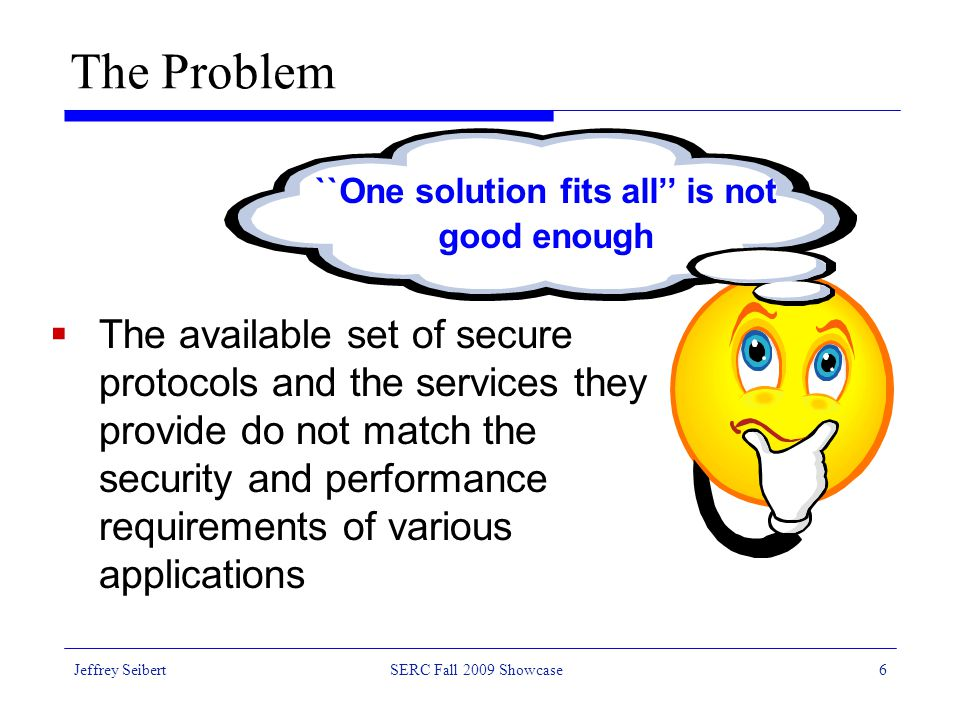 Jeffrey SeibertSERC Fall 2009 Showcase6 The Problem  The available set of secure protocols and the services they provide do not match the security and performance requirements of various applications ``One solution fits all'' is not good enough