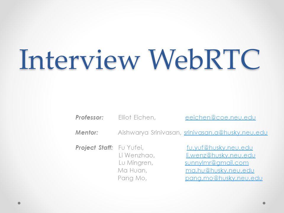 Interview WebRTC Professor: Elliot Eichen, eeichen@coe.neu.edueeichen@coe.neu.edu Mentor: Aishwarya Srinivasan, srinivasan.a@husky.neu.edusrinivasan.a