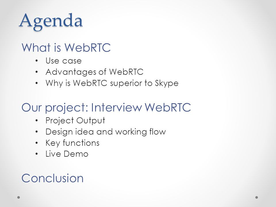 Agenda What is WebRTC Use case Advantages of WebRTC Why is WebRTC superior to Skype Our project: Interview WebRTC Project Output Design idea and working flow Key functions Live Demo Conclusion