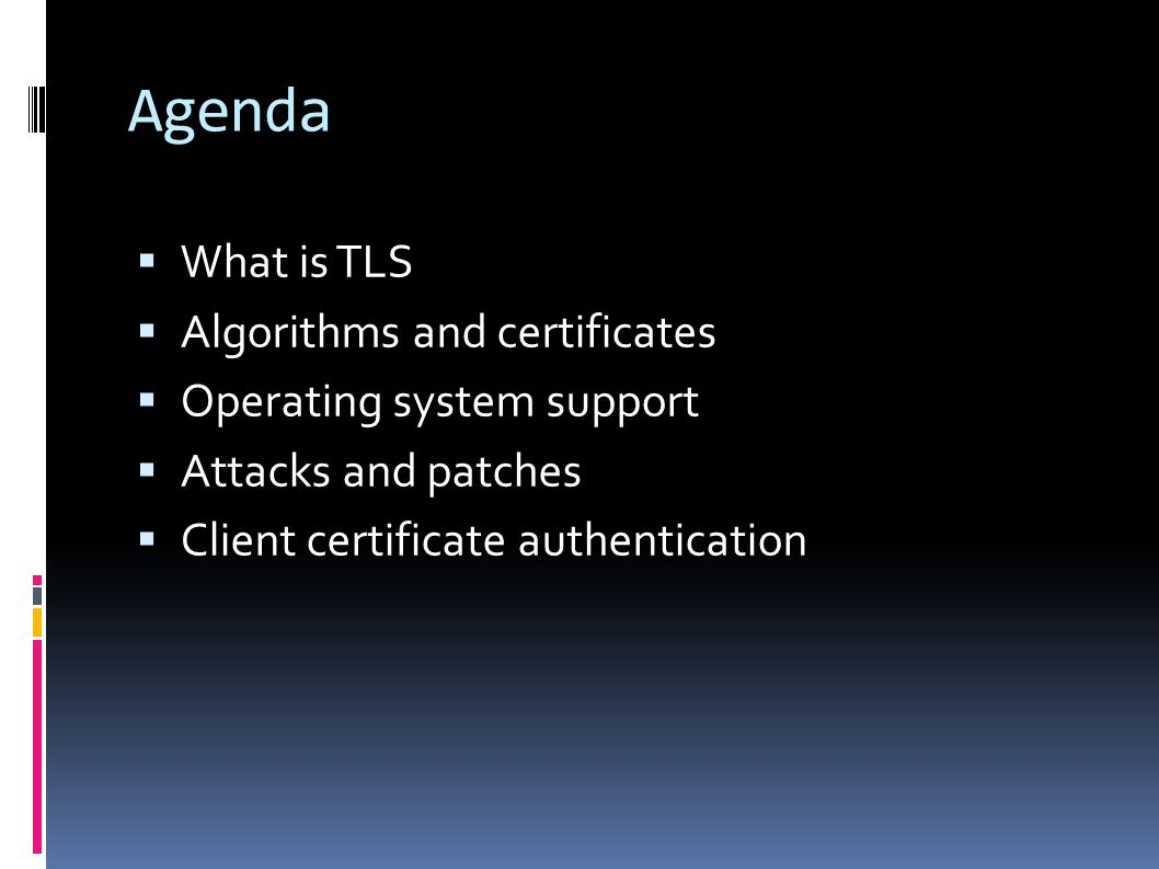 Agenda  What is TLS  Algorithms and certificates  Operating system support  Attacks and patches  Client certificate authentication