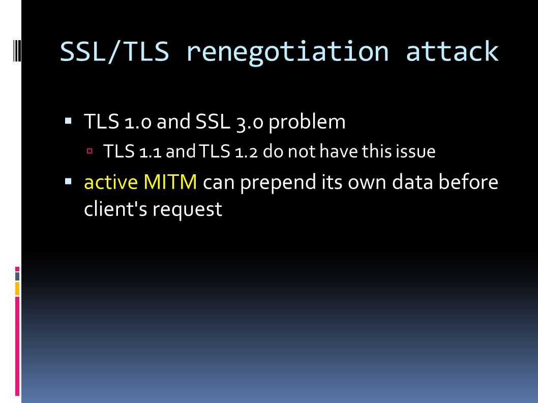 SSL/TLS renegotiation attack  TLS 1.0 and SSL 3.0 problem  TLS 1.1 and TLS 1.2 do not have this issue  active MITM can prepend its own data before client s request