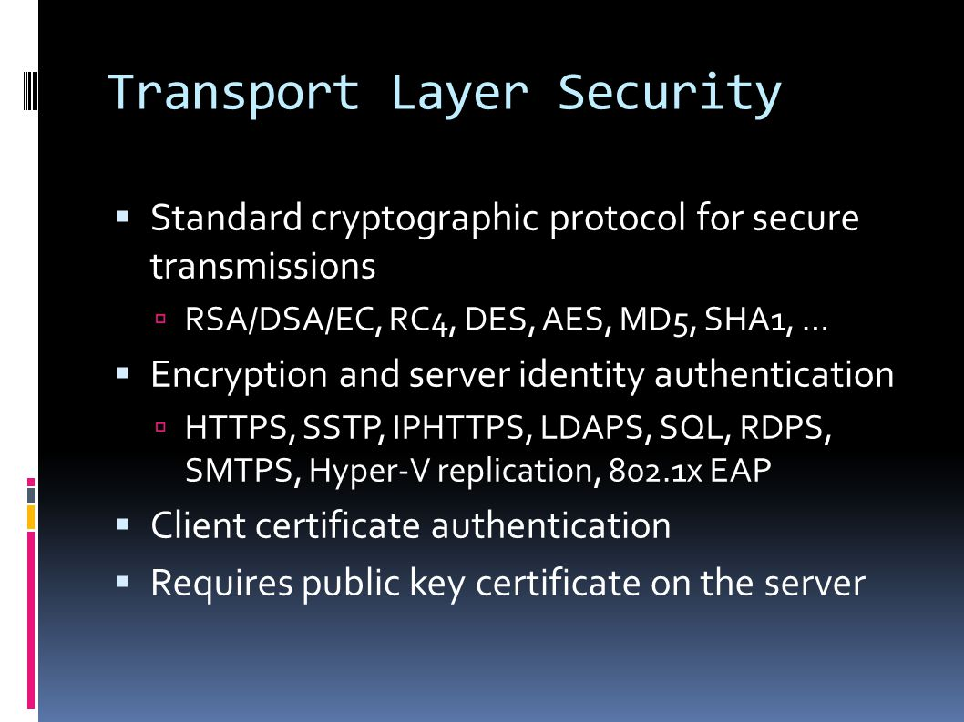 Transport Layer Security  Standard cryptographic protocol for secure transmissions  RSA/DSA/EC, RC4, DES, AES, MD5, SHA1, …  Encryption and server identity authentication  HTTPS, SSTP, IPHTTPS, LDAPS, SQL, RDPS, SMTPS, Hyper-V replication, 802.1x EAP  Client certificate authentication  Requires public key certificate on the server
