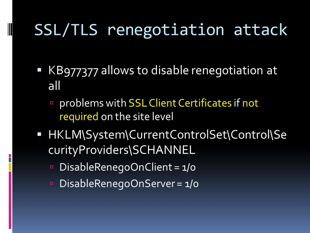 SSL/TLS renegotiation attack  KB977377 allows to disable renegotiation at all  problems with SSL Client Certificates if not required on the site level  HKLM\System\CurrentControlSet\Control\Se curityProviders\SCHANNEL  DisableRenegoOnClient = 1/0  DisableRenegoOnServer = 1/0