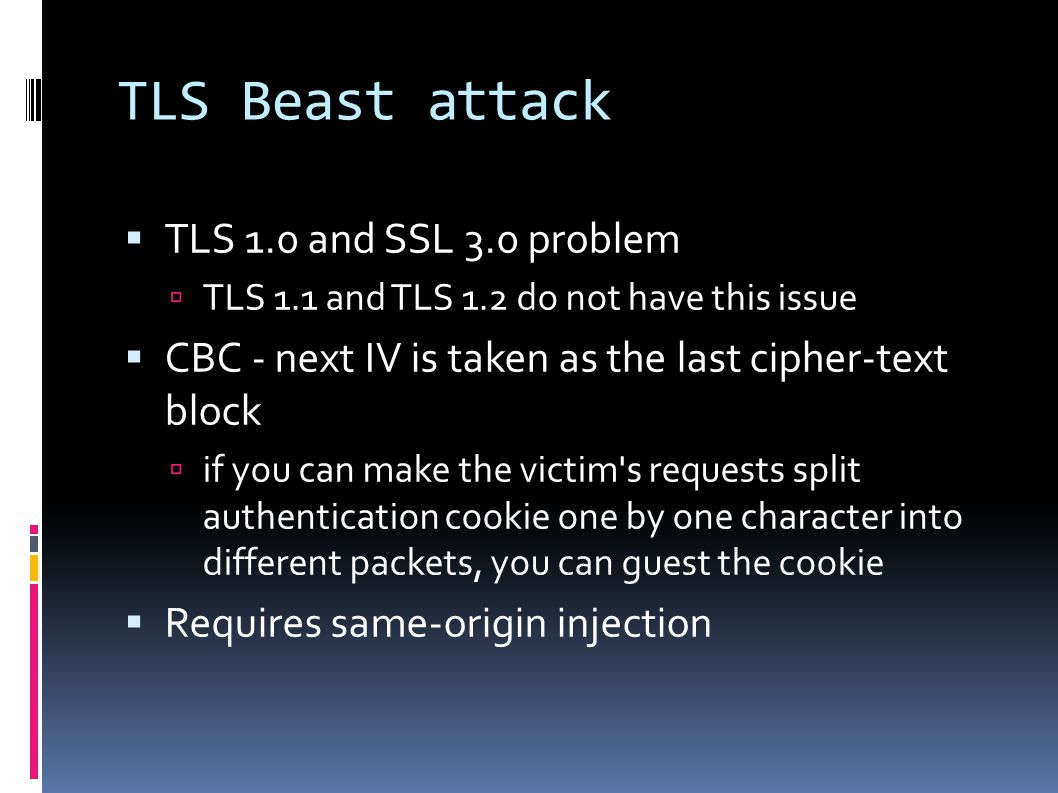 TLS Beast attack  TLS 1.0 and SSL 3.0 problem  TLS 1.1 and TLS 1.2 do not have this issue  CBC - next IV is taken as the last cipher-text block  if you can make the victim s requests split authentication cookie one by one character into different packets, you can guest the cookie  Requires same-origin injection