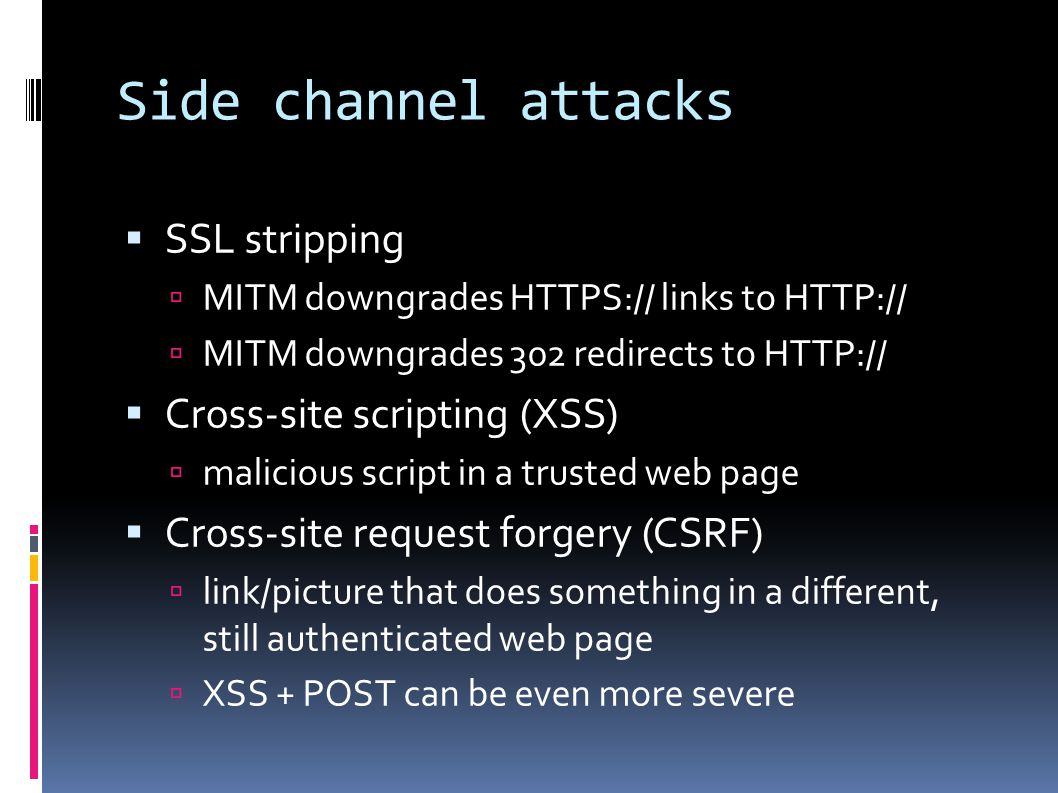 Side channel attacks  SSL stripping  MITM downgrades HTTPS:// links to HTTP://  MITM downgrades 302 redirects to HTTP://  Cross-site scripting (XSS)  malicious script in a trusted web page  Cross-site request forgery (CSRF)  link/picture that does something in a different, still authenticated web page  XSS + POST can be even more severe